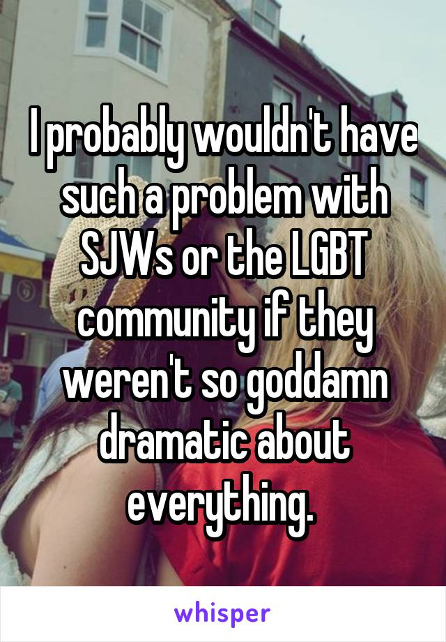 I probably wouldn't have such a problem with SJWs or the LGBT community if they weren't so goddamn dramatic about everything.