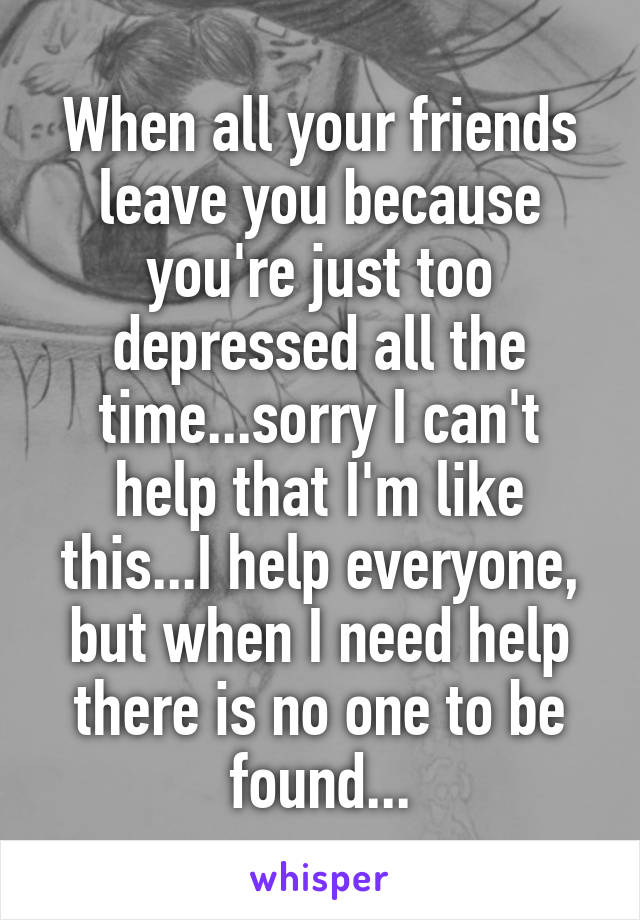 When all your friends leave you because you're just too depressed all the time...sorry I can't help that I'm like this...I help everyone, but when I need help there is no one to be found...