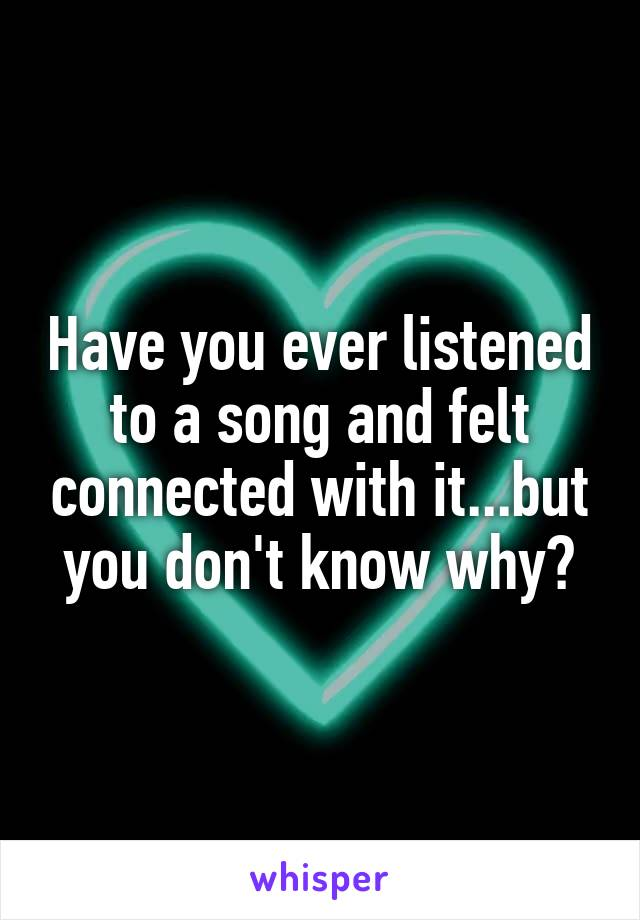 Have you ever listened to a song and felt connected with it...but you don't know why?