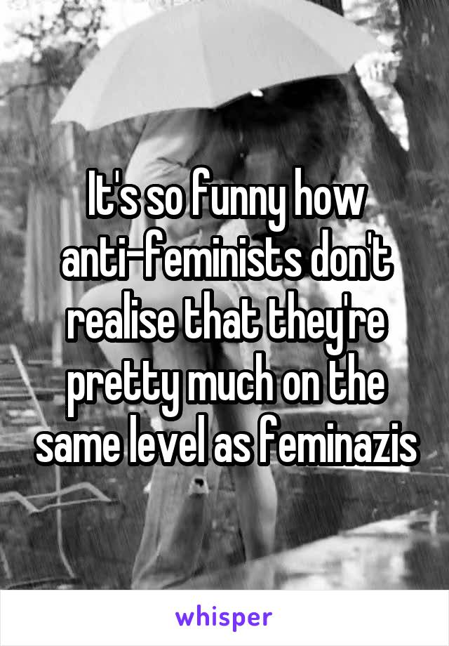 It's so funny how anti-feminists don't realise that they're pretty much on the same level as feminazis