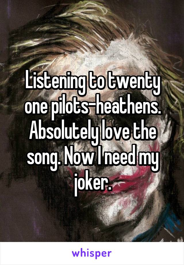 Listening to twenty one pilots-heathens. Absolutely love the song. Now I need my joker.