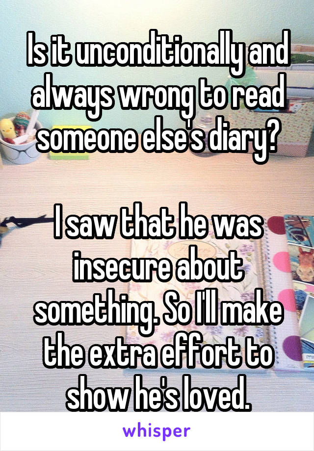Is it unconditionally and always wrong to read someone else's diary?  I saw that he was insecure about something. So I'll make the extra effort to show he's loved.