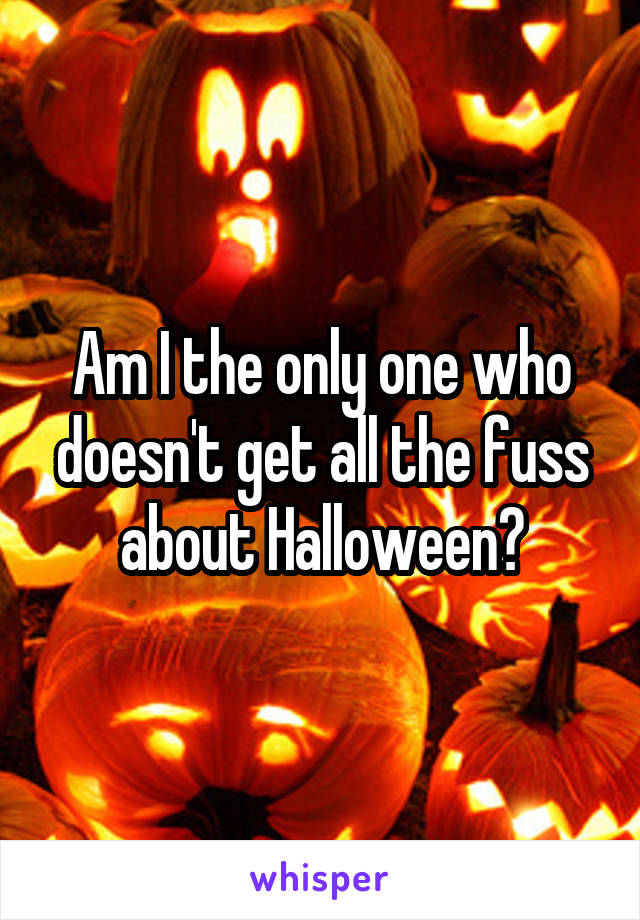 Am I the only one who doesn't get all the fuss about Halloween?