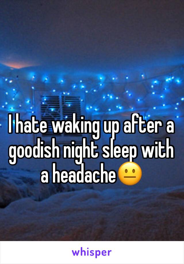 I hate waking up after a goodish night sleep with a headache😐