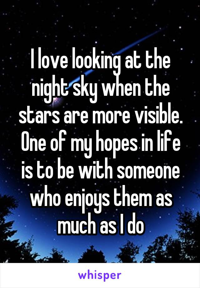 I love looking at the night sky when the stars are more visible. One of my hopes in life is to be with someone who enjoys them as much as I do