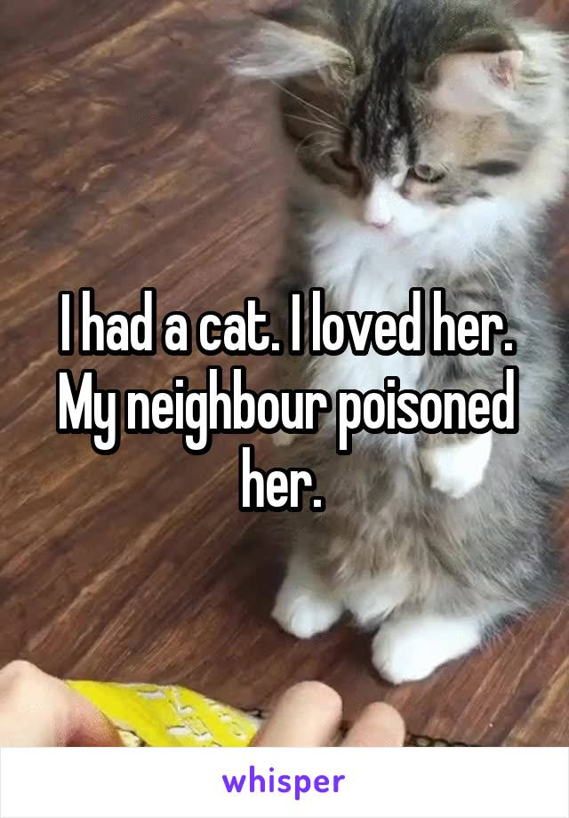 I had a cat. I loved her. My neighbour poisoned her.