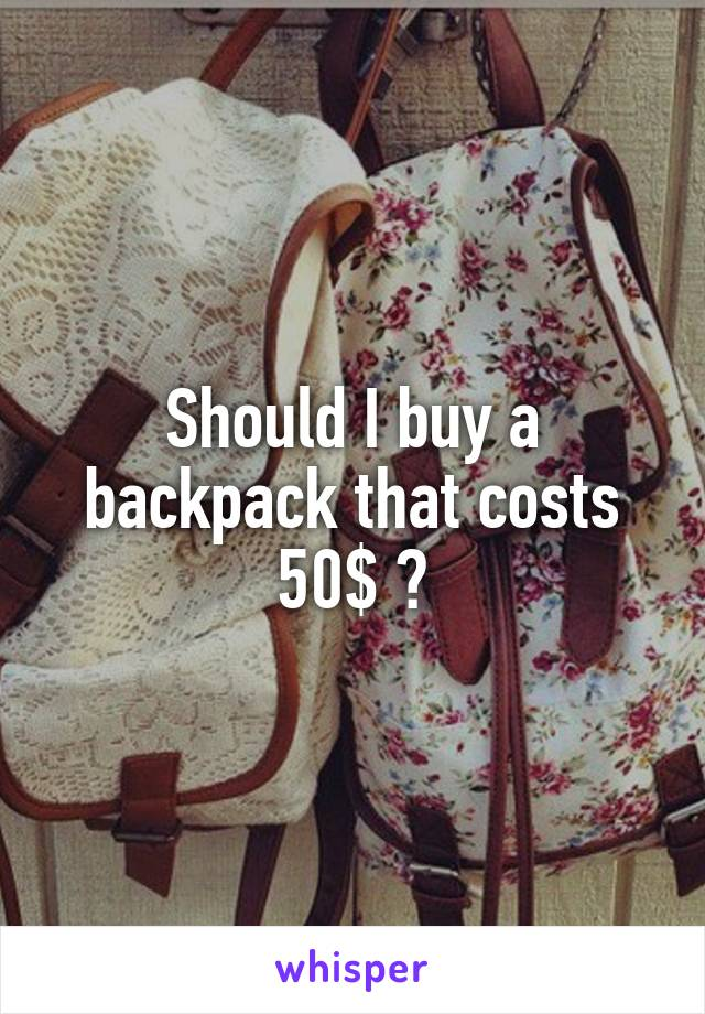 Should I buy a backpack that costs 50$ ?