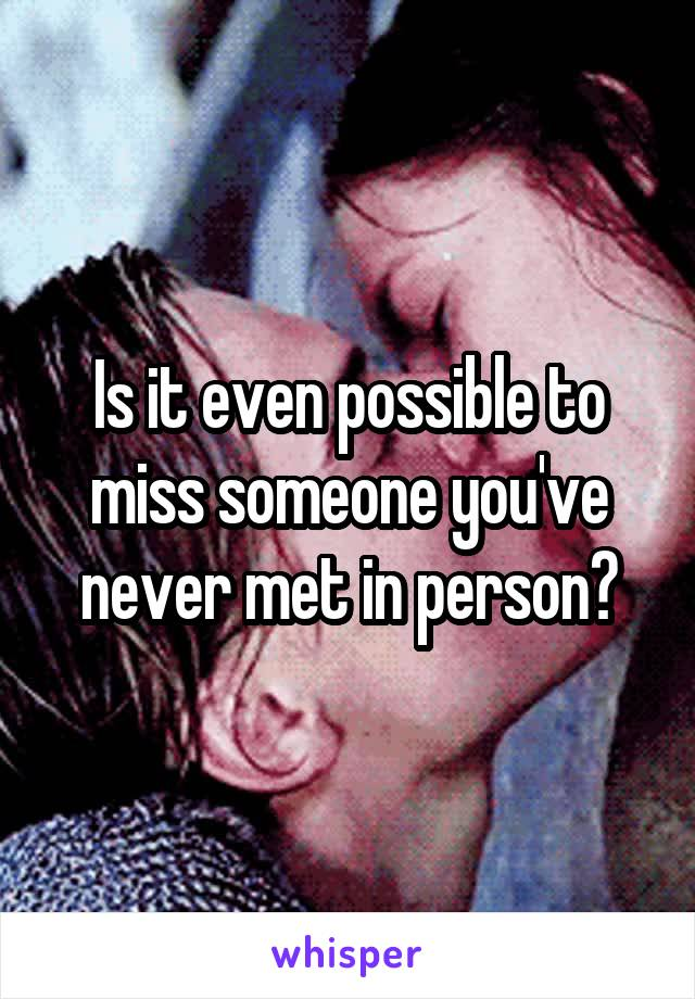 Is it even possible to miss someone you've never met in person?