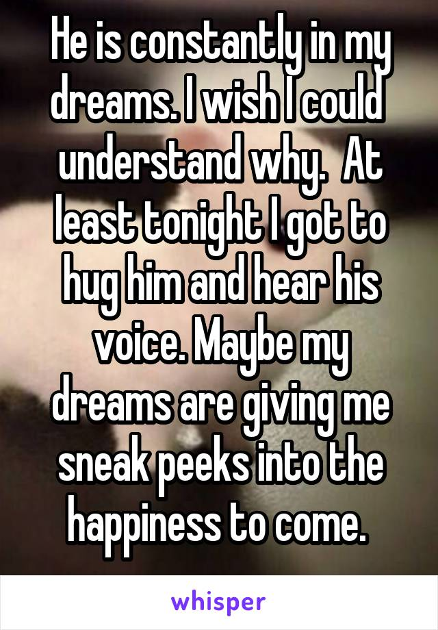 He is constantly in my dreams. I wish I could  understand why.  At least tonight I got to hug him and hear his voice. Maybe my dreams are giving me sneak peeks into the happiness to come.