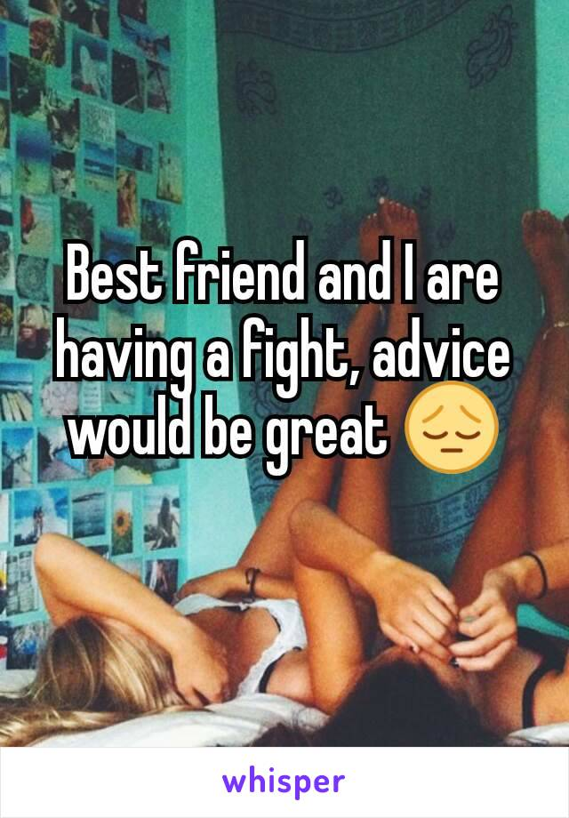 Best friend and I are having a fight, advice would be great 😔