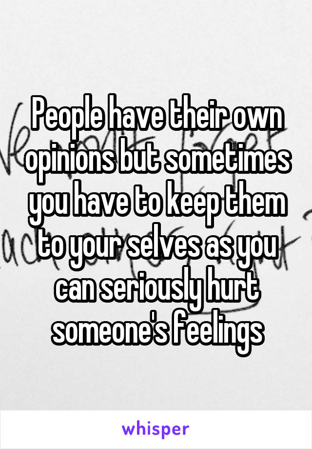 People have their own opinions but sometimes you have to keep them to your selves as you can seriously hurt someone's feelings