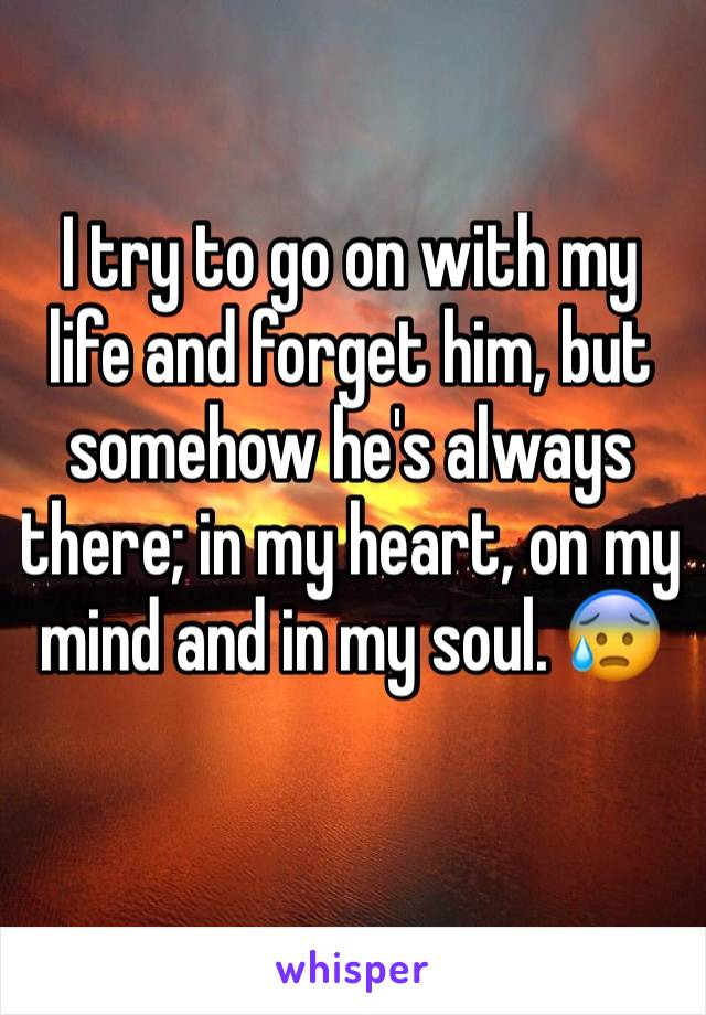 I try to go on with my life and forget him, but somehow he's always there; in my heart, on my mind and in my soul. 😰