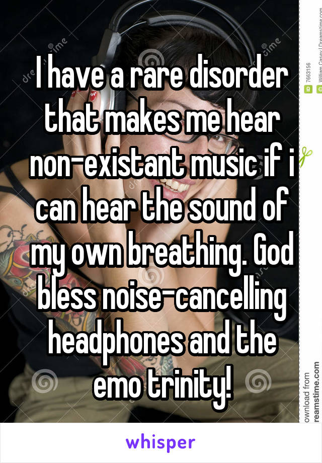 I have a rare disorder that makes me hear non-existant music if i can hear the sound of my own breathing. God bless noise-cancelling headphones and the emo trinity!