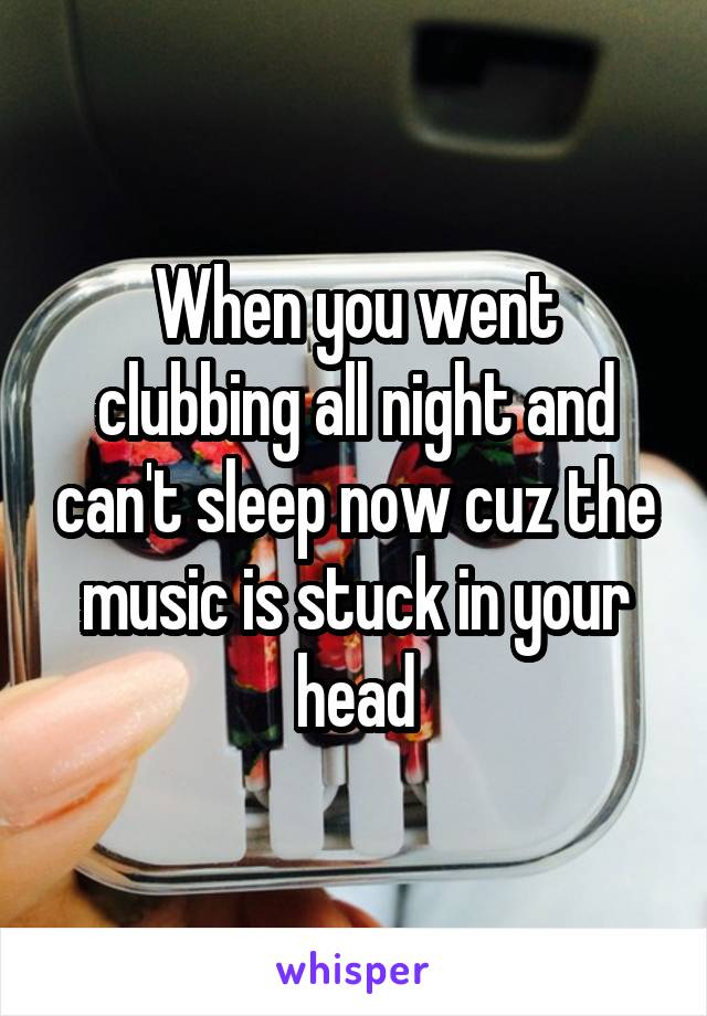 When you went clubbing all night and can't sleep now cuz the music is stuck in your head