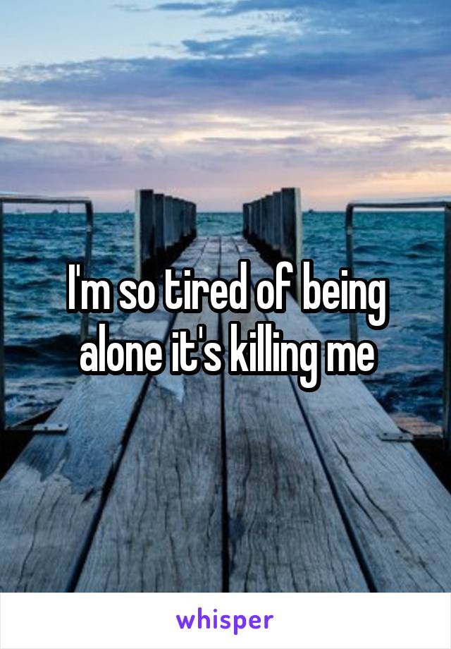 I'm so tired of being alone it's killing me