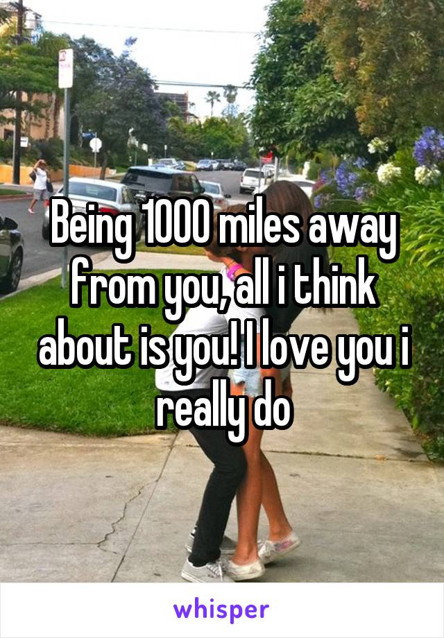 Being 1000 miles away from you, all i think about is you! I love you i really do