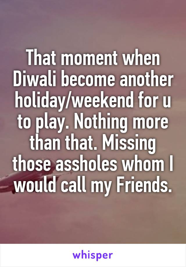 That moment when Diwali become another holiday/weekend for u to play. Nothing more than that. Missing those assholes whom I would call my Friends.