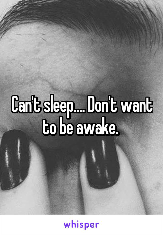 Can't sleep.... Don't want to be awake.