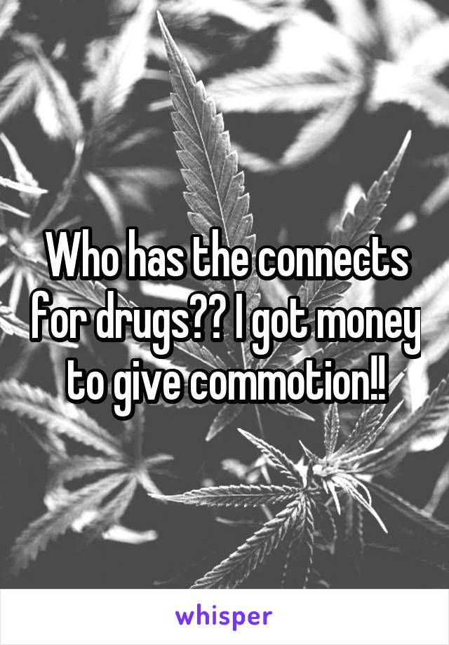 Who has the connects for drugs?? I got money to give commotion!!