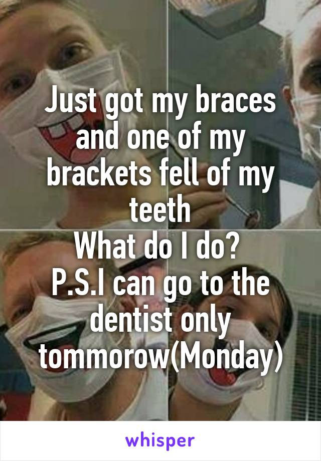 Just got my braces and one of my brackets fell of my teeth What do I do?  P.S.I can go to the dentist only tommorow(Monday)