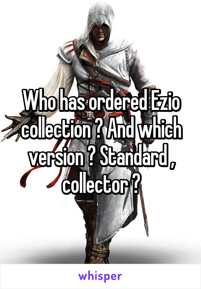 Who has ordered Ezio collection ? And which version ? Standard , collector ?