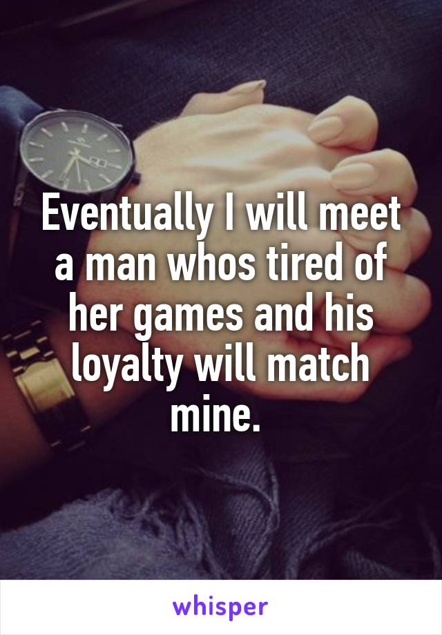 Eventually I will meet a man whos tired of her games and his loyalty will match mine.