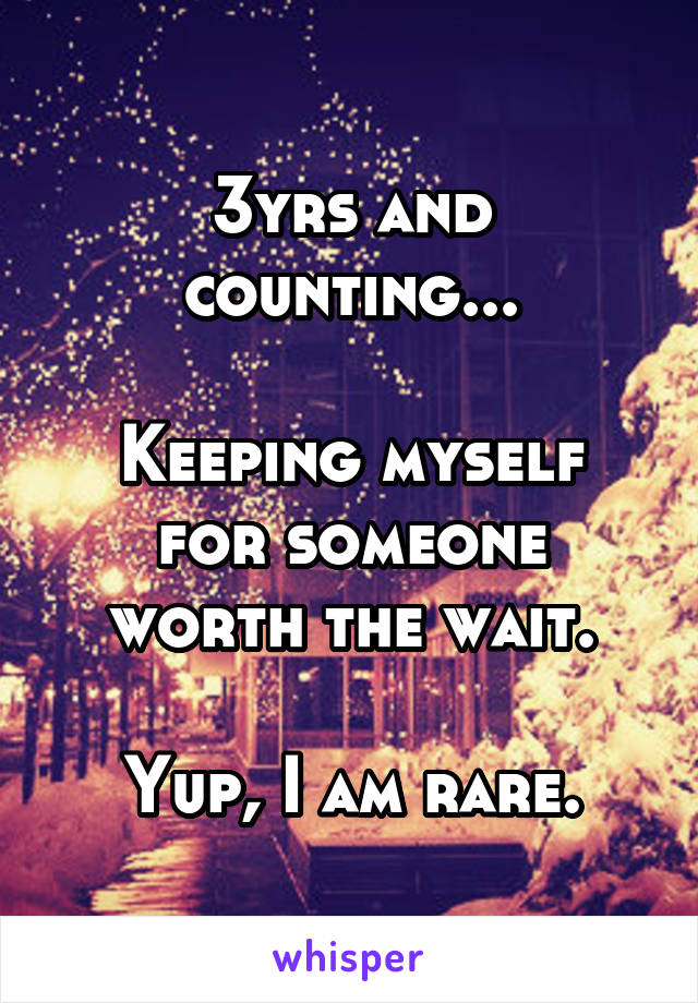 3yrs and counting...  Keeping myself for someone worth the wait.  Yup, I am rare.