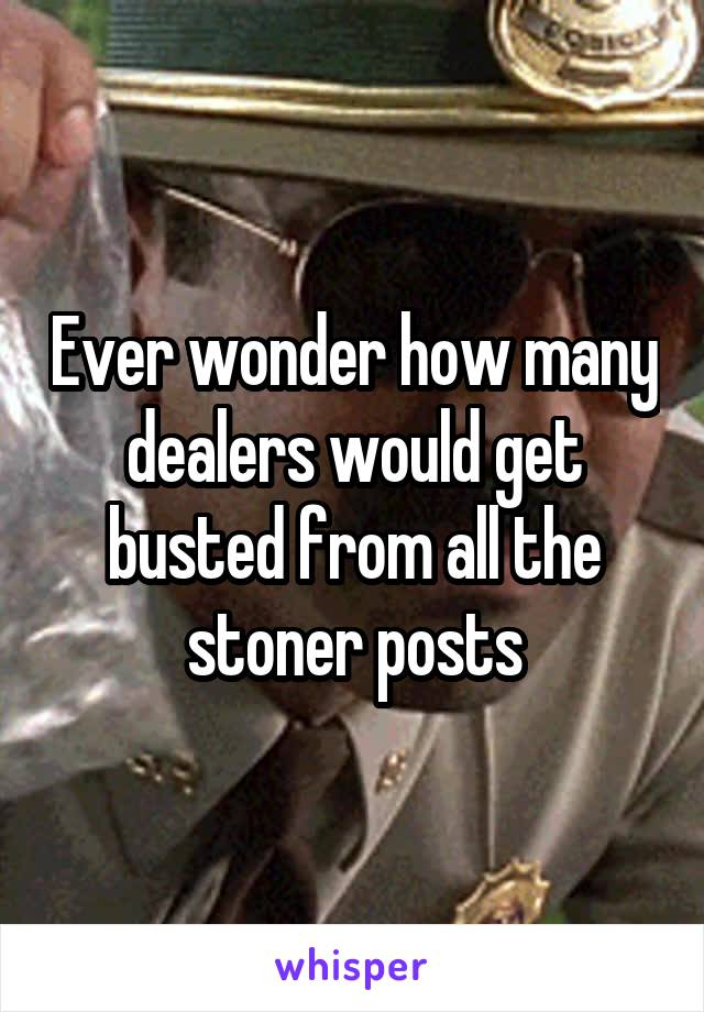 Ever wonder how many dealers would get busted from all the stoner posts