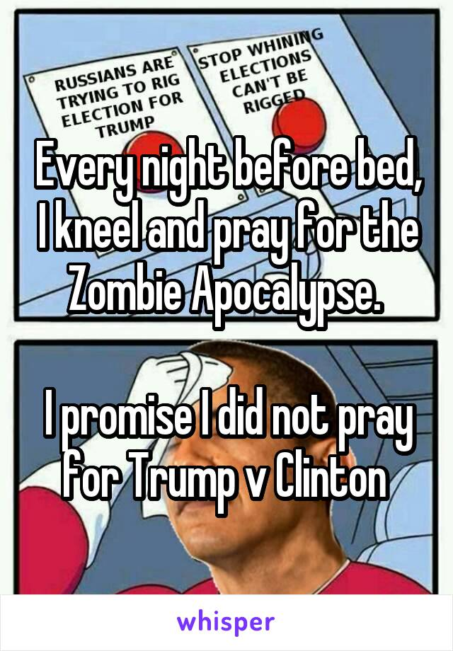 Every night before bed, I kneel and pray for the Zombie Apocalypse.   I promise I did not pray for Trump v Clinton