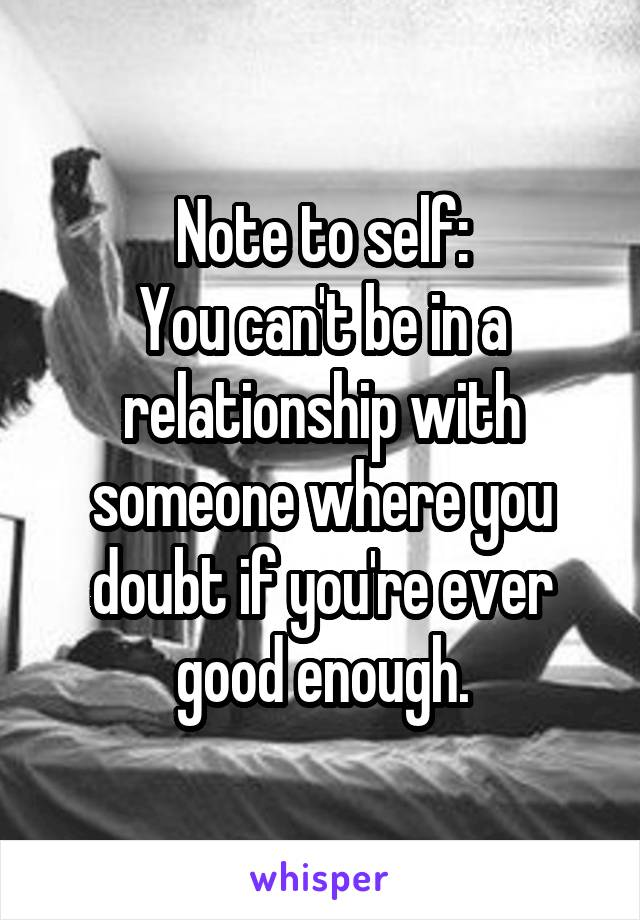 Note to self: You can't be in a relationship with someone where you doubt if you're ever good enough.