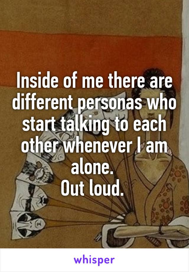 Inside of me there are different personas who start talking to each other whenever I am alone.  Out loud.