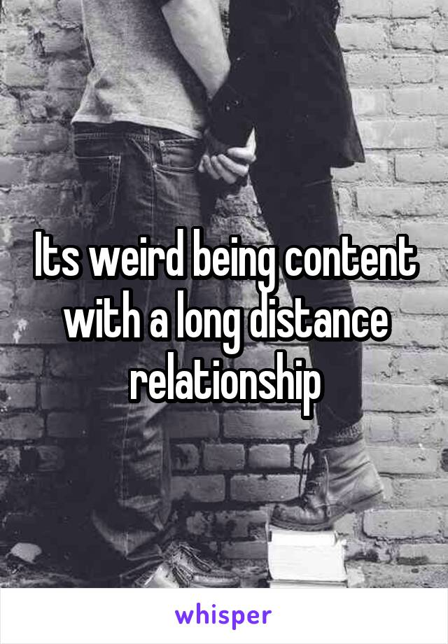 Its weird being content with a long distance relationship