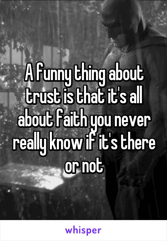 A funny thing about trust is that it's all about faith you never really know if it's there or not