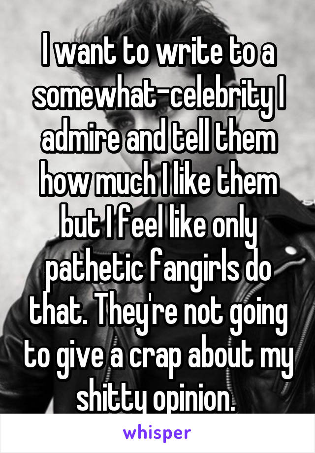 I want to write to a somewhat-celebrity I admire and tell them how much I like them but I feel like only pathetic fangirls do that. They're not going to give a crap about my shitty opinion.