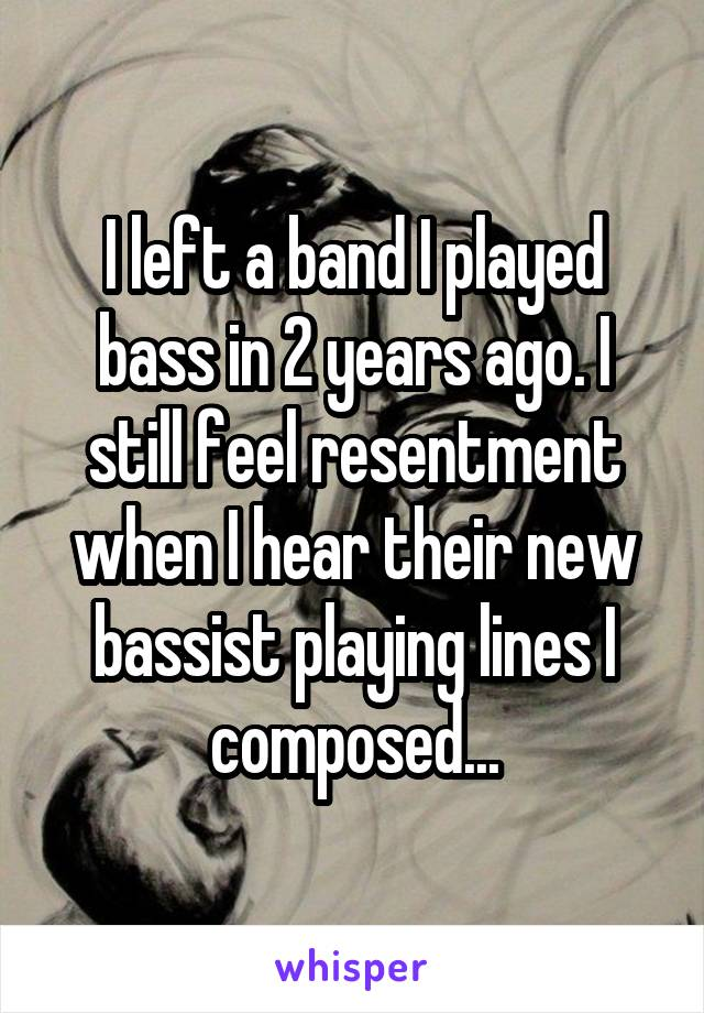 I left a band I played bass in 2 years ago. I still feel resentment when I hear their new bassist playing lines I composed...
