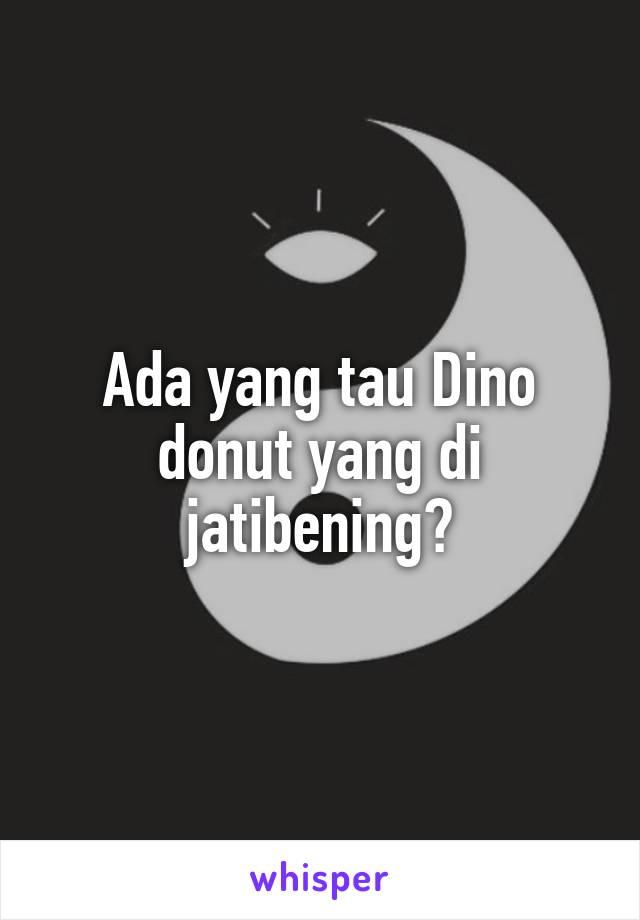 Ada yang tau Dino donut yang di jatibening?