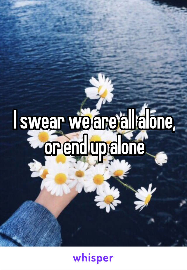 I swear we are all alone, or end up alone