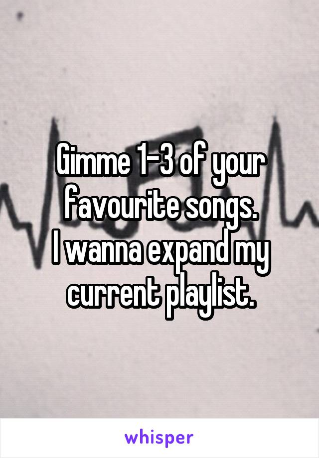 Gimme 1-3 of your favourite songs. I wanna expand my current playlist.