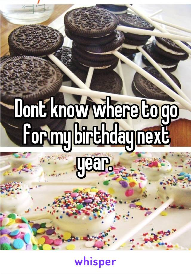 Dont know where to go for my birthday next year.