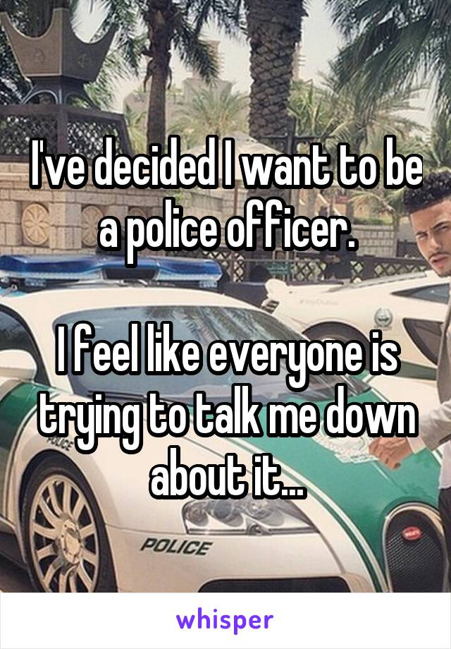 I've decided I want to be a police officer.  I feel like everyone is trying to talk me down about it...