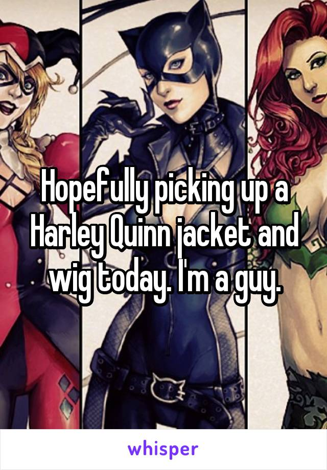 Hopefully picking up a Harley Quinn jacket and wig today. I'm a guy.