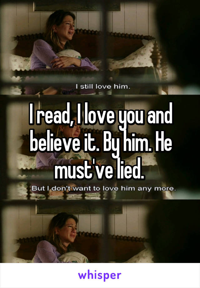 I read, I love you and believe it. By him. He must've lied.