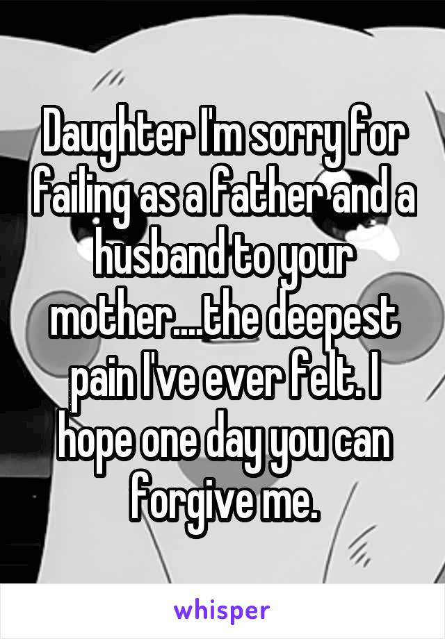 Daughter I'm sorry for failing as a father and a husband to your mother....the deepest pain I've ever felt. I hope one day you can forgive me.