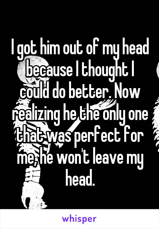 I got him out of my head because I thought I could do better. Now realizing he the only one that was perfect for me, he won't leave my head.