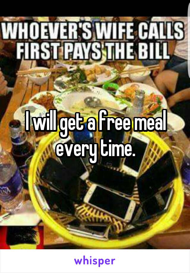 I will get a free meal every time.