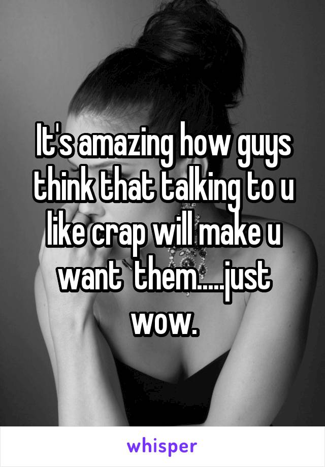 It's amazing how guys think that talking to u like crap will make u want  them.....just wow.
