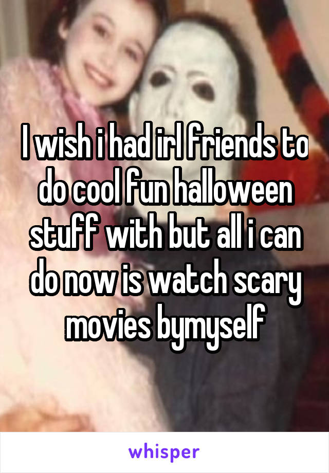 I wish i had irl friends to do cool fun halloween stuff with but all i can do now is watch scary movies bymyself