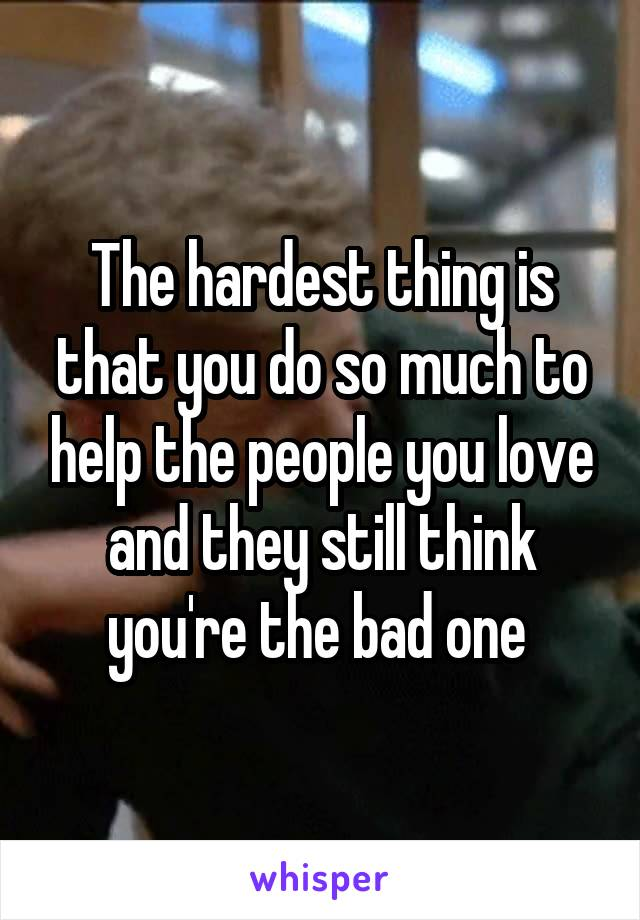The hardest thing is that you do so much to help the people you love and they still think you're the bad one