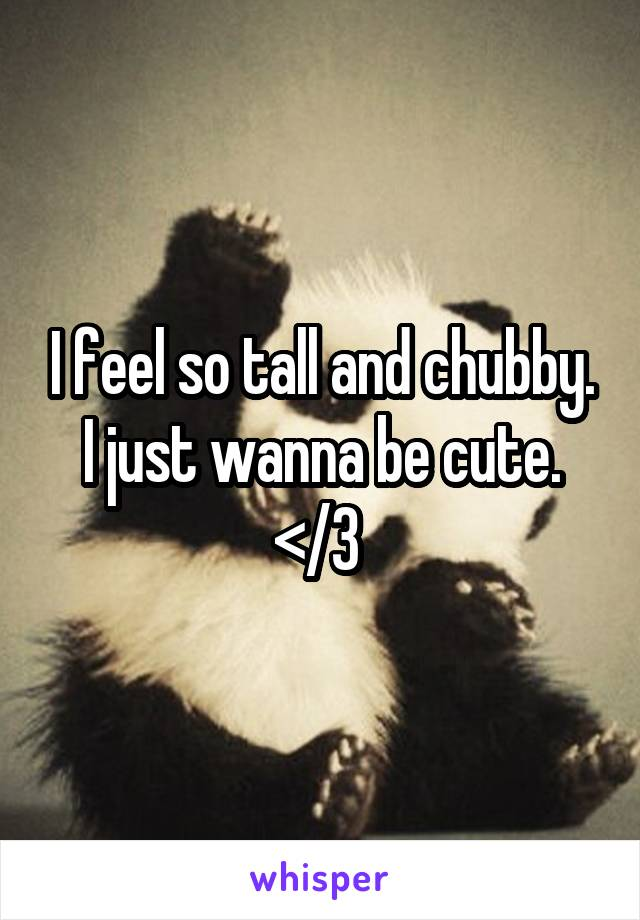 I feel so tall and chubby. I just wanna be cute. </3