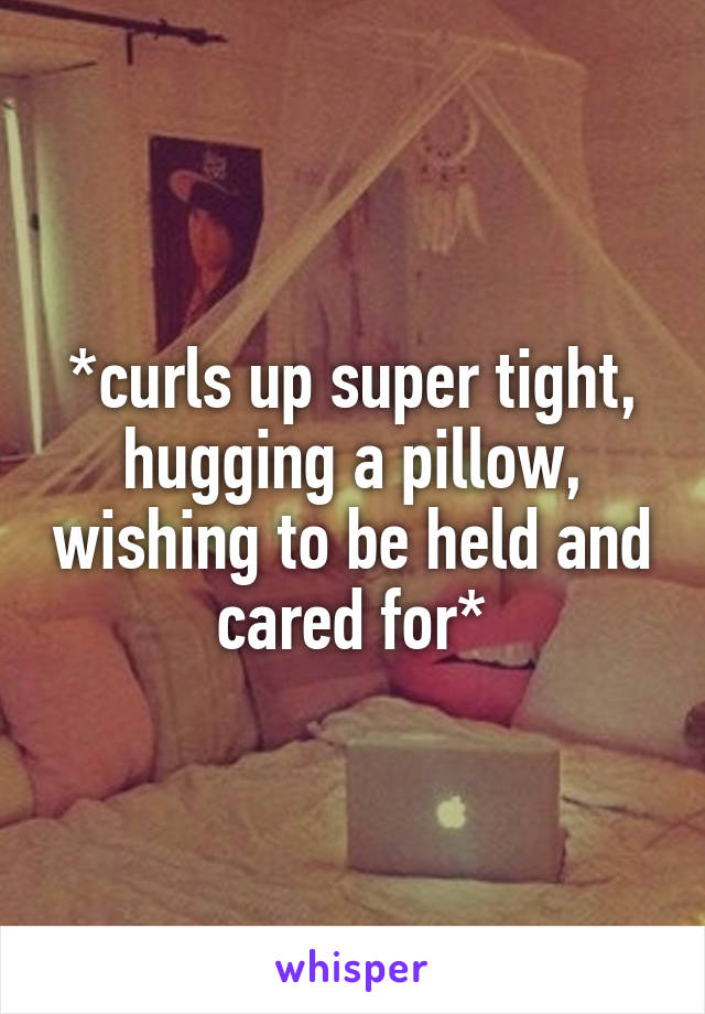 *curls up super tight, hugging a pillow, wishing to be held and cared for*